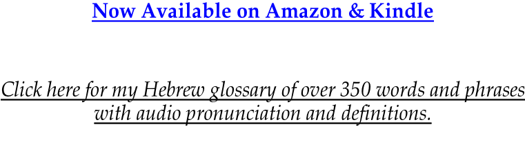Now Available on Amazon & Kindle      Click here for my Hebrew glossary of over 350 words and phrases with audio pronunciation and definitions.