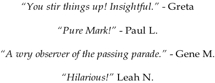 """You stir things up! Insightful."" - Greta   ""Pure Mark!"" - Paul L.  ""A wry observer of the passing parade."" - Gene M.  ""Hilarious!"" Leah N."