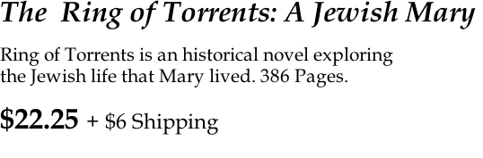 The  Ring of Torrents: A Jewish Mary   Ring of Torrents is an historical novel exploring  the Jewish life that Mary lived. 386 Pages.     $22.25 + $6 Shipping